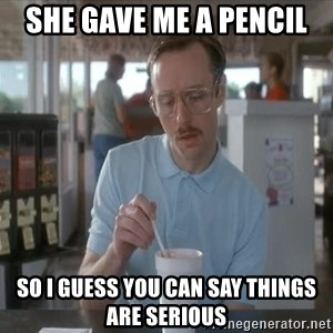 so i guess you could say things are getting pretty serious - she gave me a pencil so i guess you can say things are serious