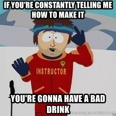 You're Going To Have A Bad Time - if you're constantly telling me how to make it you're gonna have a bad drink