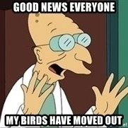 Professor Farnsworth - good news everyone my birds have moved out