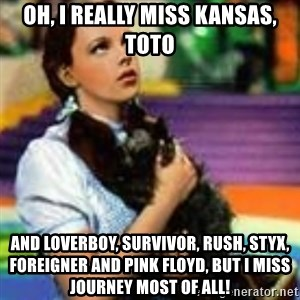 dorothy toto - Oh, I really miss Kansas, toto and loverboy, survivor, rush, styx, foreigner and pink floyd, but i miss journey most of all!