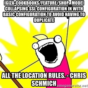 X ALL THE THINGS - [giza-cookbooks/feature/shop_mode] Collapsing SSL configuration in with basic configuration to avoid having to duplicate all the location rules. - Chris Schmich