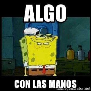 Don't you, Squidward? - algo  con las manos