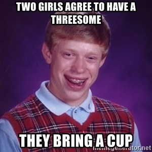 Bad Luck Brian - two girls agree to have a threesome they bring a cup