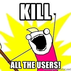 X ALL THE THINGS - kill ALL the users!