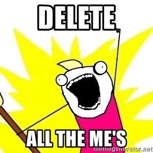 X ALL THE THINGS - delete ALL the me's