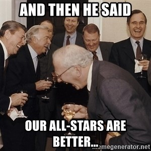 And Then I Said - And then he said our all-stars are better...