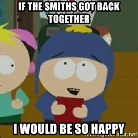 Craig would be so happy - IF THE SMITHS GOT BACK TOGETHER I WOULD BE SO HAPPY