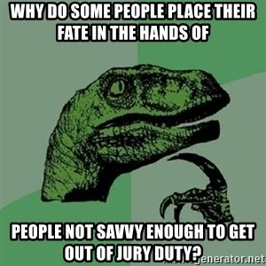 Philosoraptor - Why do some people place their fate in the hands of people not savvy enough to get out of jury duty?