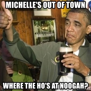 THUMBS UP OBAMA - Michelle's out of town Where the ho's at noogah?