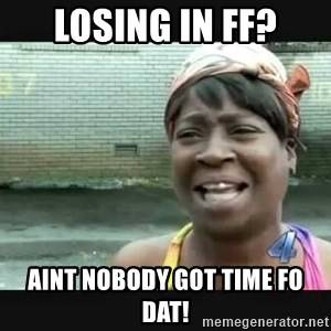 Sweet brown - Losing in FF? Aint Nobody Got Time Fo Dat!