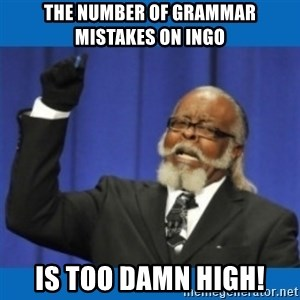 Too damn high - The number of grammar mistakes on ingo is too damn high!
