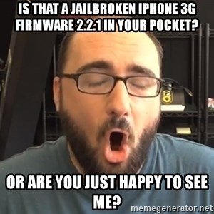 Nerd-Gasm Ned - Is that a jailbroken iPhone 3G firmware 2.2.1 in your pocket? or are you just happy to see me?