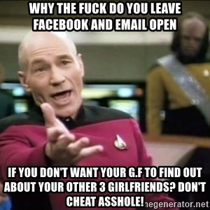 Why the fuck - why the fuck do you leave facebook and email open if you don't want your g.f to find out about your other 3 girlfriends? don't cheat asshole!
