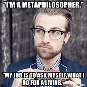 """Scumbag Analytic Philosopher - """"I'm a metaphilosopher."""" """"My job is to ask myself what I do for a living."""""""