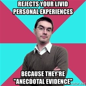 "Privilege Denying Dude - rejects your livid         personal experiences because they're         ""anecdotal evidence"""