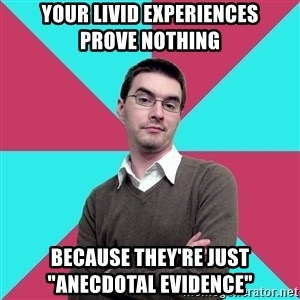 "Privilege Denying Dude - your livid experiences        prove nothing because they're just          ""anecdotal evidence"""