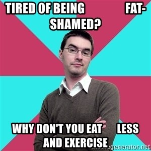 Privilege Denying Dude - tired of being                 fat-shamed? why don't you eat       less and exercise