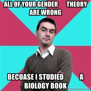Privilege Denying Dude - all of your gender       theory are wrong becuase I studied            a biology book