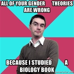 Privilege Denying Dude - all of your gender       theories are wrong because i studied            a biology book