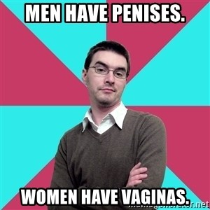 Privilege Denying Dude - Men have penises. Women have vaginas.