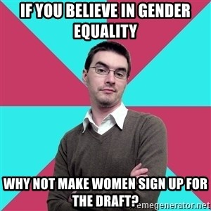 Privilege Denying Dude - If you believe in gender equality why not make women sign up for the draft?
