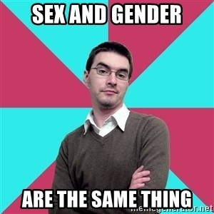 Privilege Denying Dude - Sex and gender Are the same thing