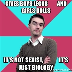 Privilege Denying Dude - gives boys legos         and girls dolls it's not sexist,              it's just biology