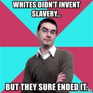 Privilege Denying Dude - Whites didn't invent slavery... but they sure ended it.