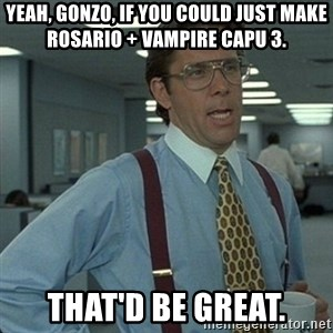 Yeah that'd be great... - Yeah, Gonzo, If you could just make Rosario + Vampire Capu 3. That'd be great.