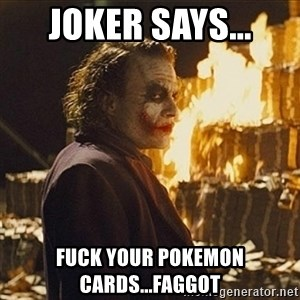 Joker sending a message - joker says... fuck your pokemon cards...faggot