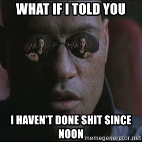 "Morpheus ""what if I told you"" - What if I told you I haven't done shit since noon"