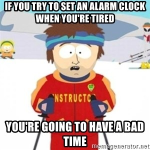 Bad time ski instructor 1 - If you try to set an alarm clock when you're tired you're going to have a bad time
