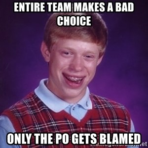 Bad Luck Brian - Entire team makes a bad choice only the PO gets blamed