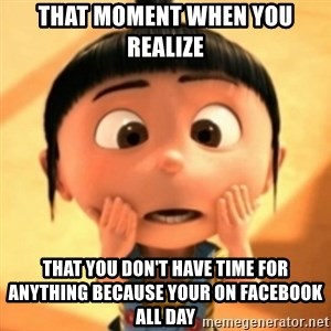 Despicable Meme - That moment when you realize  That you don't have time for anything because your on Facebook all day