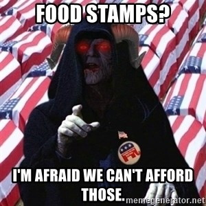 Evil Republican - food stamps? I'm afraid we can't afford those.