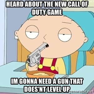 szarkasztikus stewie - Heard about the new call of duty game Im gonna need a gun that does'nt level up