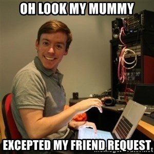 Ridiculously Photogenic Journalist - OH LOOK MY MUMMY EXCEPTED MY FRIEND REQUEST