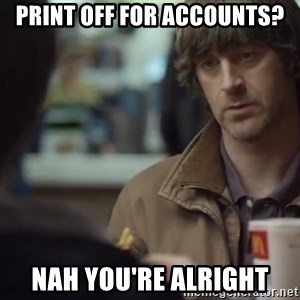 nah you're alright - Print off for accounts? Nah you're alright