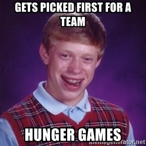 Bad Luck Brian - GETS PICKED FIRST FOR A TEAM HUNGER GAMES