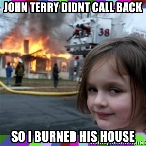 evil girl fire - JOHN TERRY DIDNT CALL BACK SO I BURNED HIS HOUSE