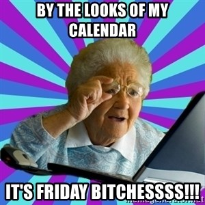 old lady - BY THE LOOKS OF MY CALENDAR  IT'S FRIDAY BITCHESSSS!!!