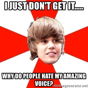 Justin Bieber - I JUST DON'T GET IT..... WHY DO PEOPLE HATE MY AMAZING VOICE?