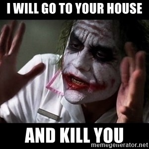 joker mind loss - I WILL GO TO YOUR HOUSE AND KILL YOU