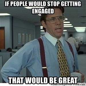 That would be great - IF PEOPLE WOULD STOP GETTING ENGAGED THAT WOULD BE GREAT