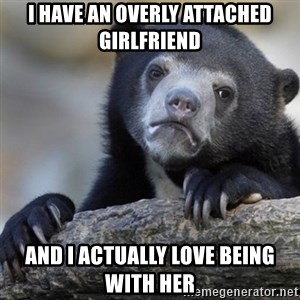 Confession Bear - I HAVE AN OVERLY ATTACHED GIRLFRIEND  AND I ACTUALLY LOVE BEING WITH HER