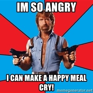 Chuck Norris  - IM SO ANGRY I CAN MAKE A HAPPY MEAL CRY!