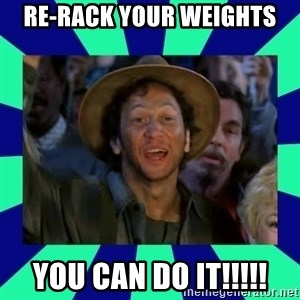 You can do it! - Re-rack your weights you can do it!!!!!