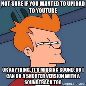 Futurama Fry - not sure if you wanted to upload to youtube or anything. it's missing sound, so I can do a shorter version with a soundtrack too