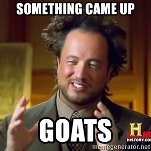 Ancient Aliens - Something came up GOATS