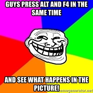 Trollface - GUYS PRESS ALT AND F4 IN THE SAME TIME AND SEE WHAT HAPPENS IN THE PICTURE!